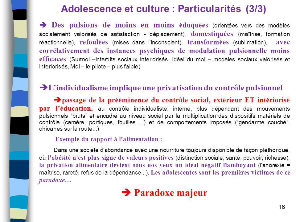 16 Adolescence et culture : Particularités (3/3) Des pulsions de moins en moins éduquées (orientées vers des modèles socialement valorisés de satisfac