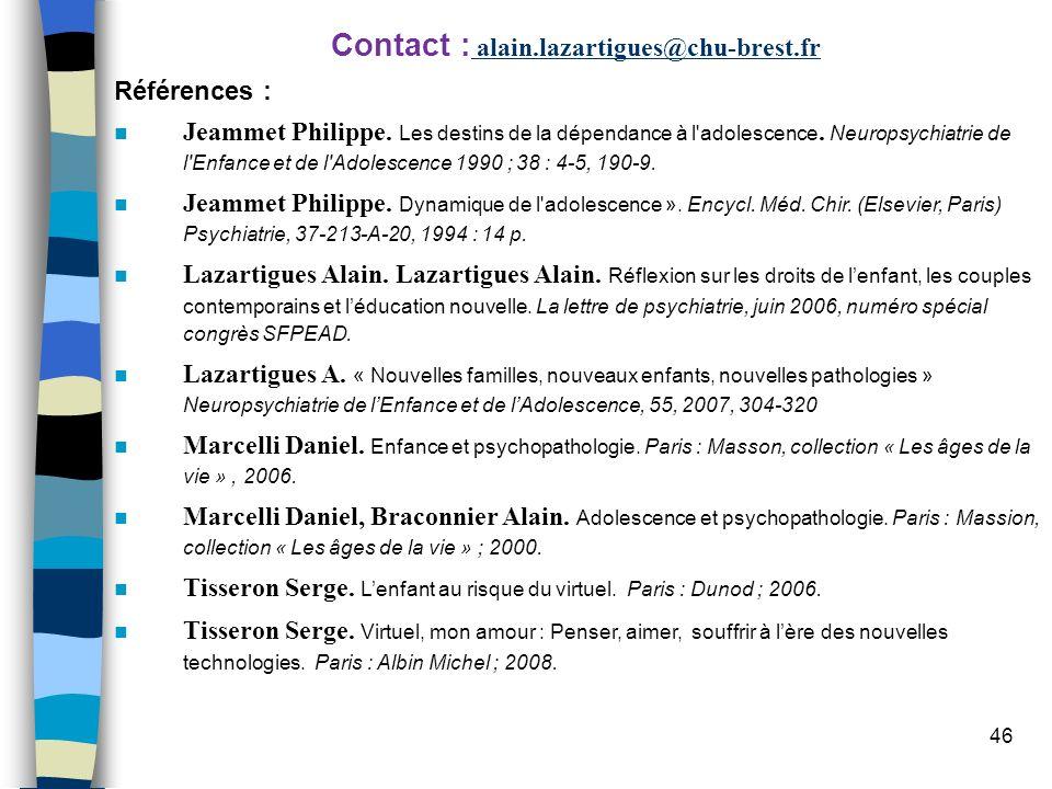 46 Contact : alain.lazartigues@chu-brest.fr Références : Jeammet Philippe. Les destins de la dépendance à l'adolescence. Neuropsychiatrie de l'Enfance