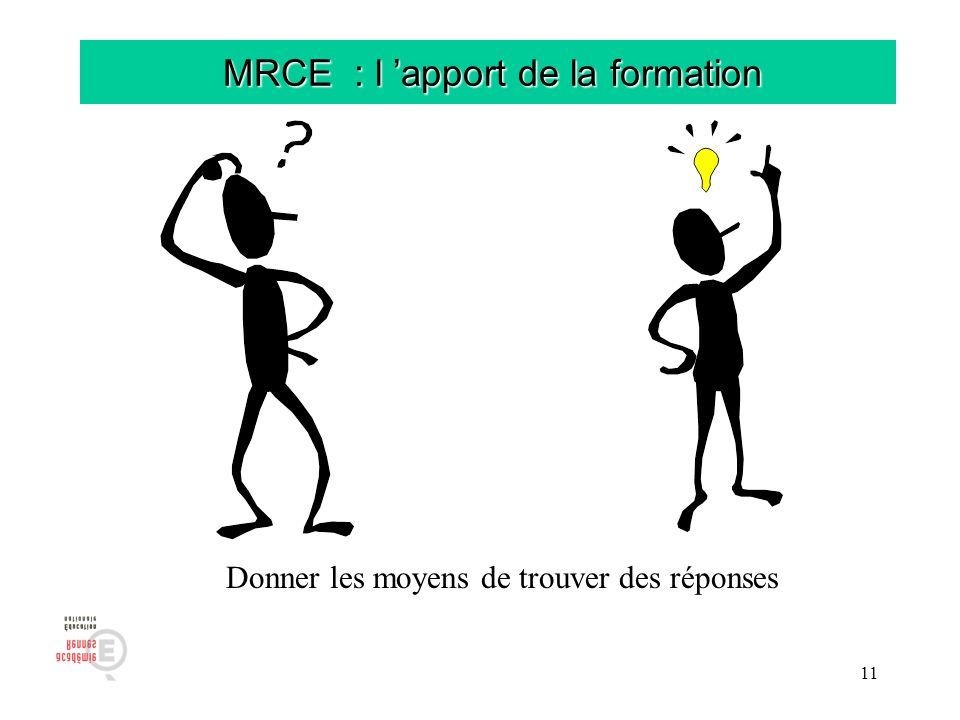 11 MRCE : l apport de la formation MRCE : l apport de la formation Donner les moyens de trouver des réponses