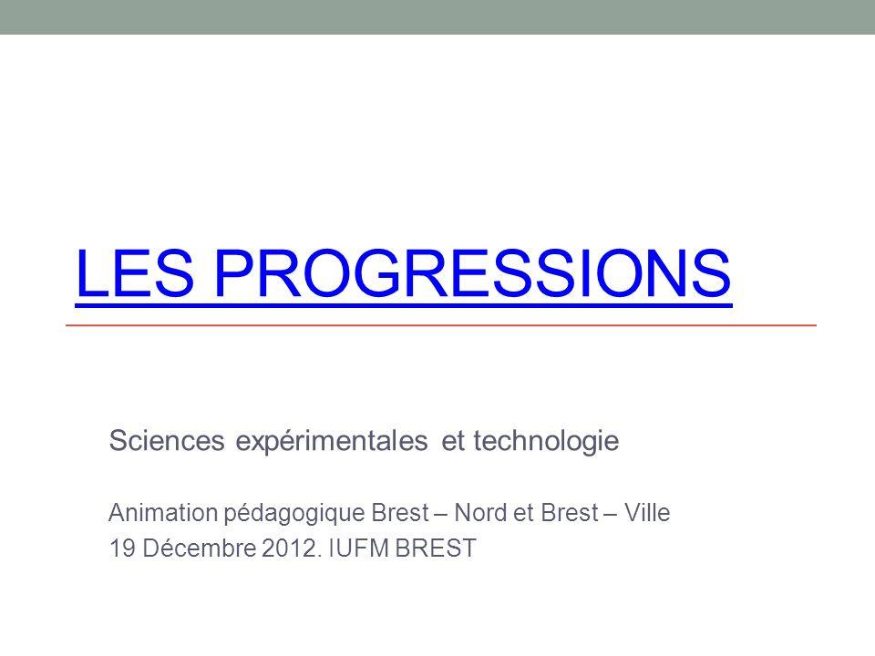 LES PROGRESSIONS Sciences expérimentales et technologie Animation pédagogique Brest – Nord et Brest – Ville 19 Décembre 2012.