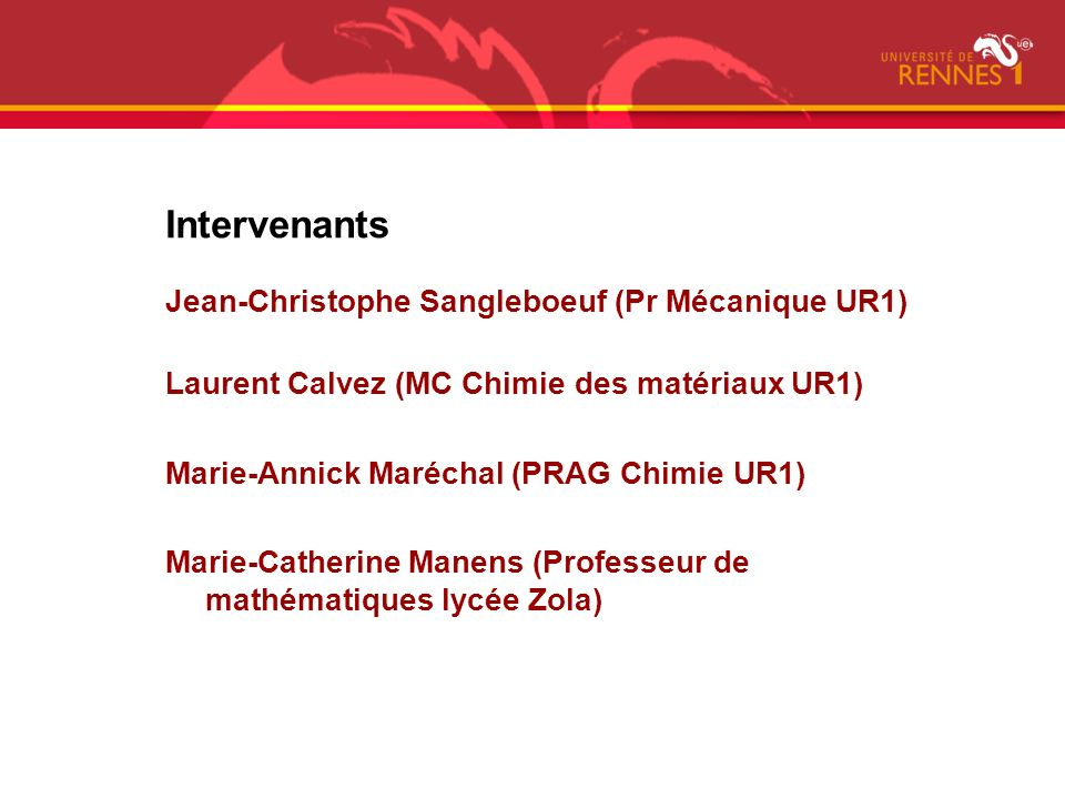 Intervenants Jean-Christophe Sangleboeuf (Pr Mécanique UR1) Laurent Calvez (MC Chimie des matériaux UR1) Marie-Annick Maréchal (PRAG Chimie UR1) Marie