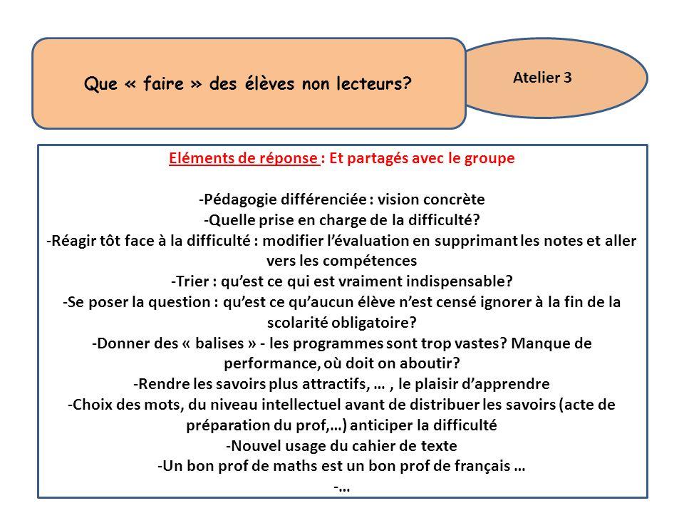 Atelier 3 Que « faire » des élèves non lecteurs? Eléments de réponse : Et partagés avec le groupe -Pédagogie différenciée : vision concrète -Quelle pr