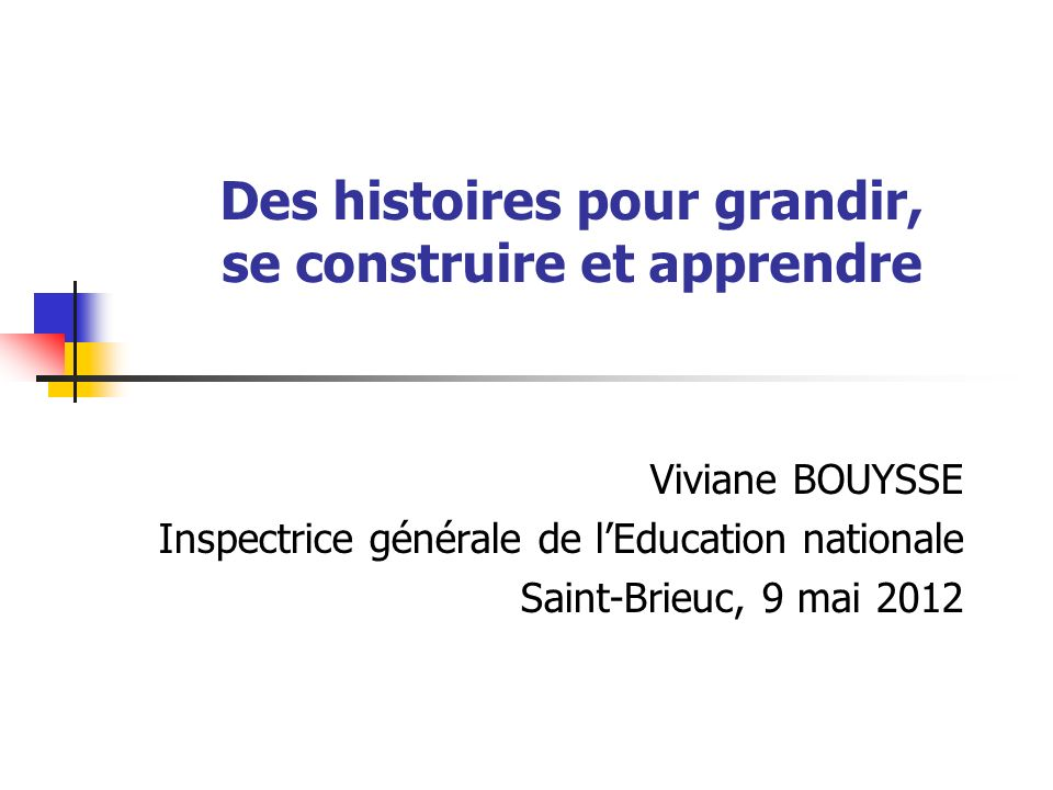 Des histoires pour grandir, se construire et apprendre Viviane BOUYSSE Inspectrice générale de lEducation nationale Saint-Brieuc, 9 mai 2012