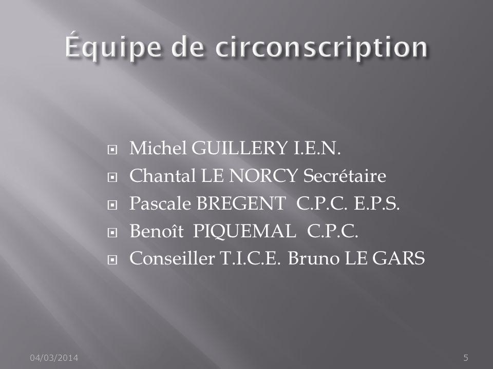 Michel GUILLERY I.E.N. Chantal LE NORCY Secrétaire Pascale BREGENT C.P.C. E.P.S. Benoît PIQUEMAL C.P.C. Conseiller T.I.C.E. Bruno LE GARS 04/03/20145