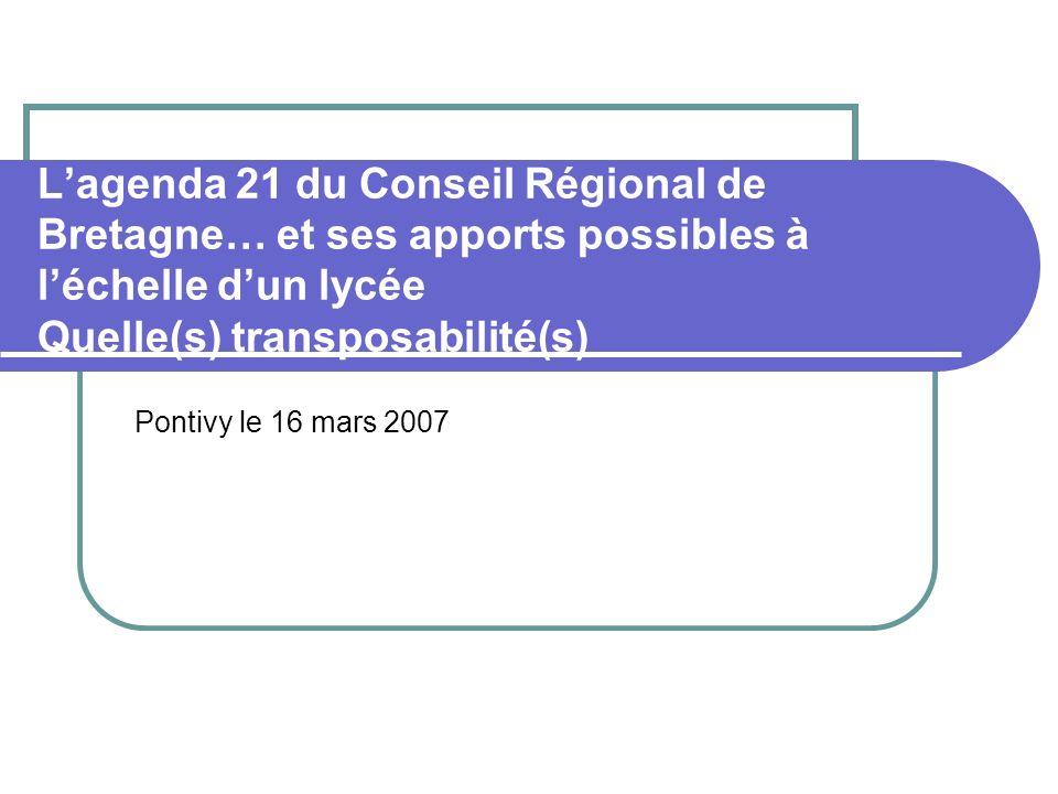 Lagenda 21 du Conseil Régional de Bretagne… et ses apports possibles à léchelle dun lycée Quelle(s) transposabilité(s) Pontivy le 16 mars 2007