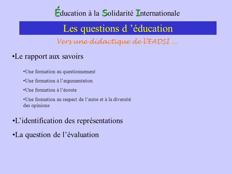 ÉSI É ducation à la S olidarité I nternationale Les questions d éducation Le rapport aux savoirs Une formation au questionnement Une formation à largu