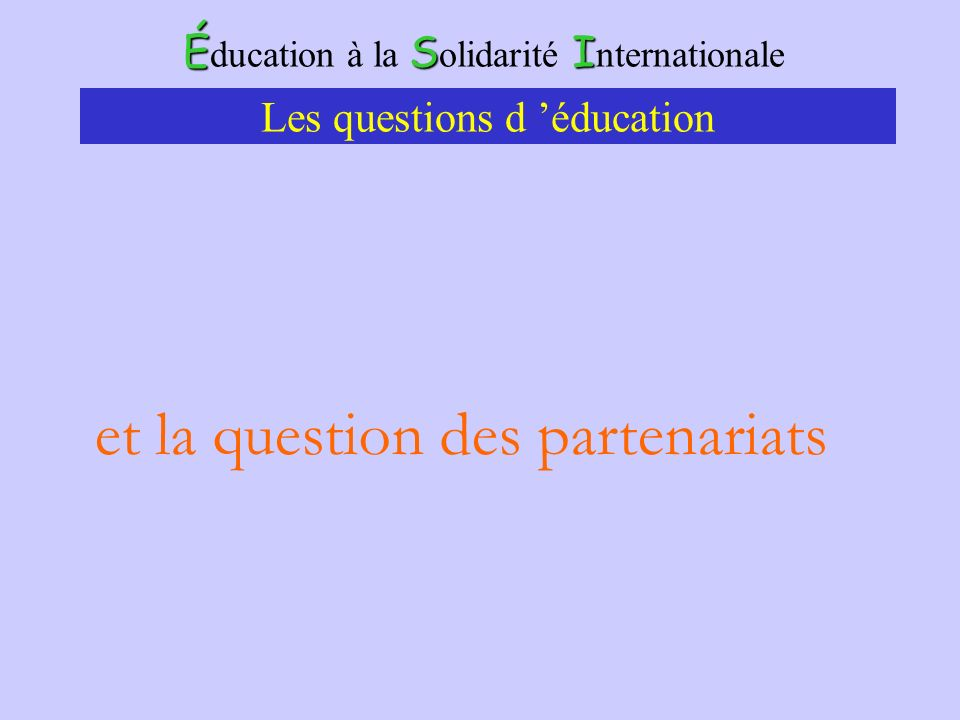 ÉSI É ducation à la S olidarité I nternationale Les questions d éducation et la question des partenariats