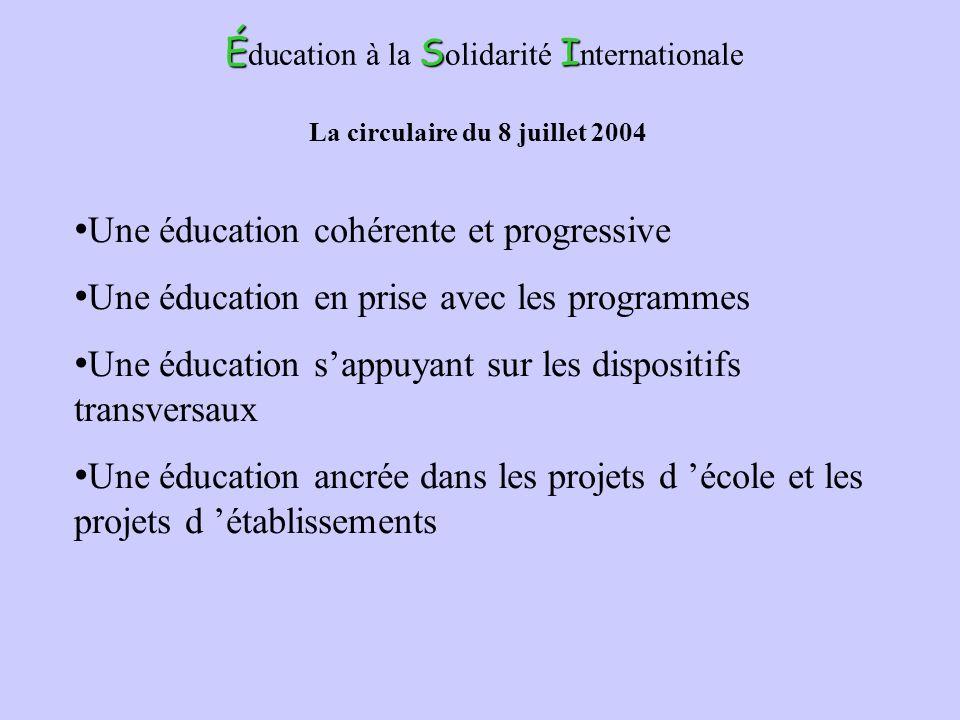 ÉSI É ducation à la S olidarité I nternationale La circulaire du 8 juillet 2004 Une éducation cohérente et progressive Une éducation en prise avec les
