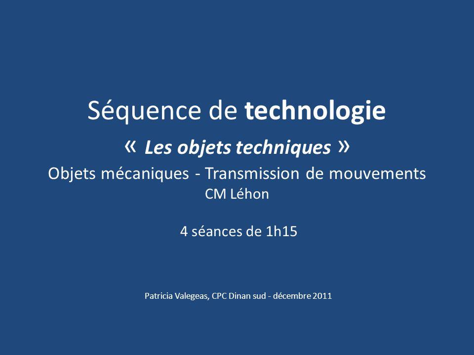 Séquence de technologie « Les objets techniques » Objets mécaniques - Transmission de mouvements CM Léhon 4 séances de 1h15 Patricia Valegeas, CPC Din