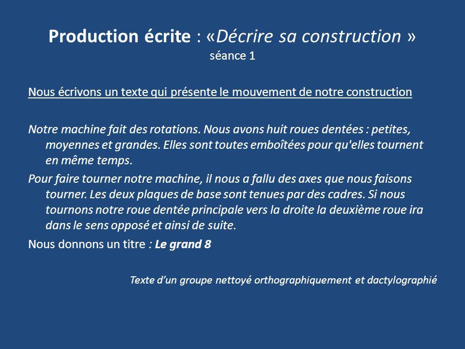Production écrite : «Décrire sa construction » séance 1 Nous écrivons un texte qui présente le mouvement de notre construction Notre machine fait des