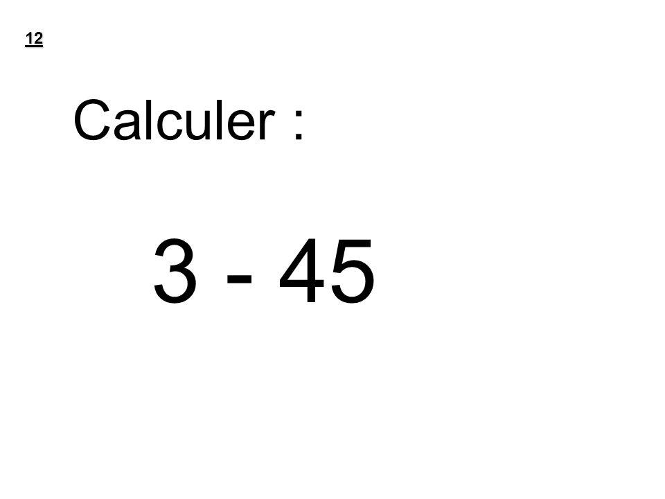 12 Calculer : 3 - 45