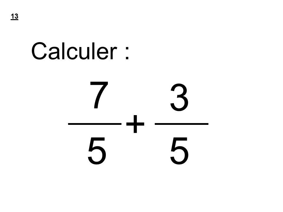 13 Calculer : 7 + 3 55