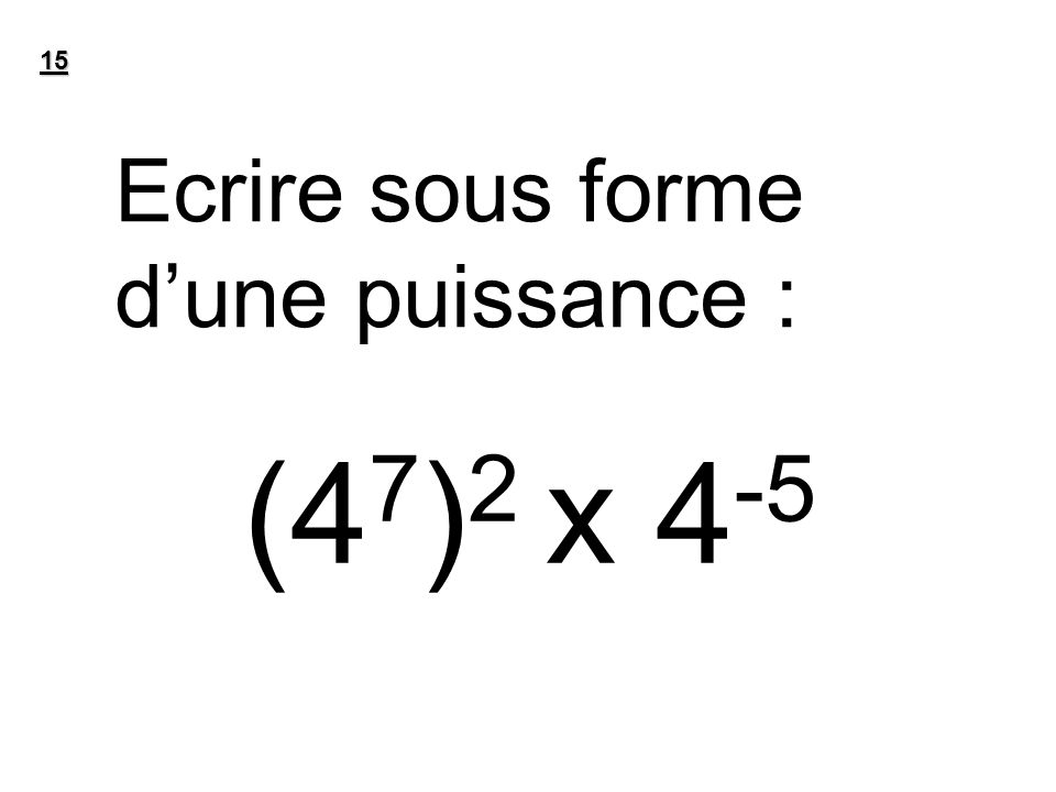 15 Ecrire sous forme dune puissance : (4 7 ) 2 x 4 -5