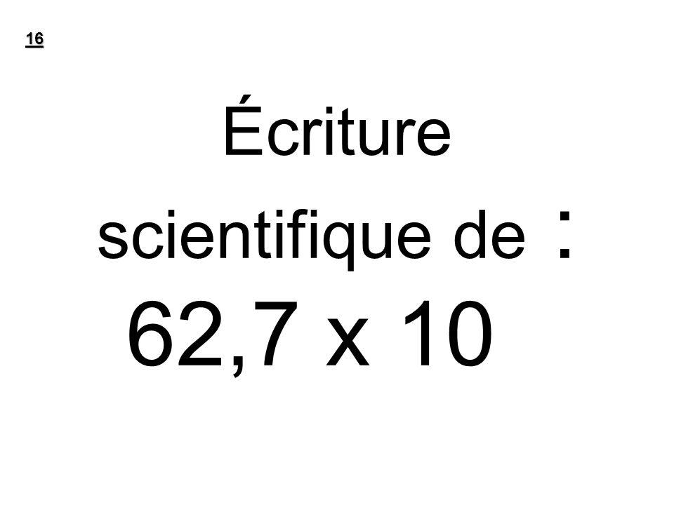 Écriture scientifique de : 62,7 x 10 -7 16