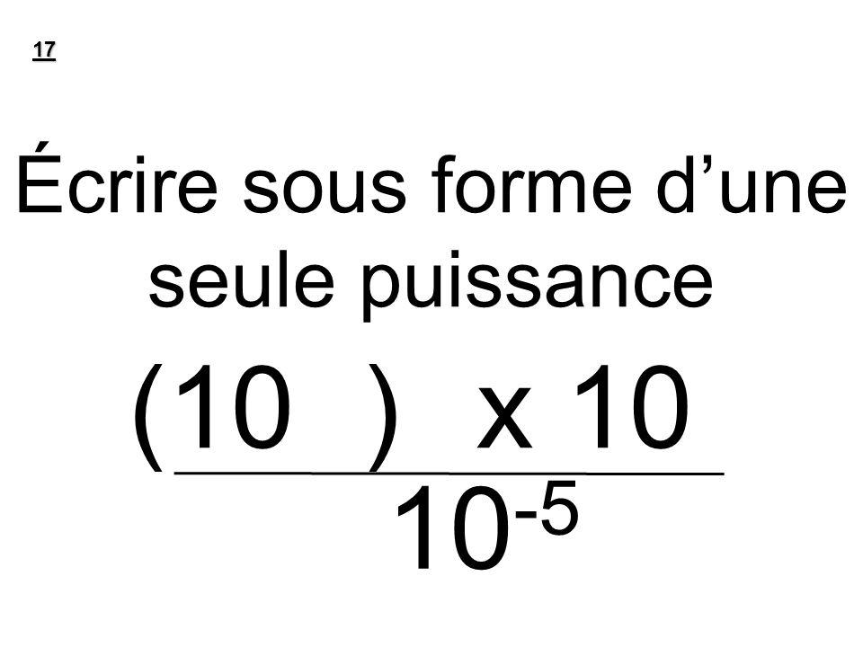 Écrire sous forme dune seule puissance (10 -2 ) 7 x 10 6 17 10 -5