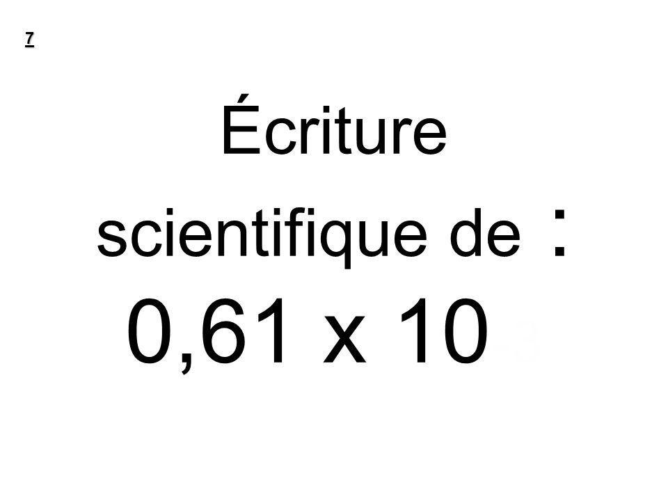 Écriture scientifique de : 0,61 x 10 -3 7