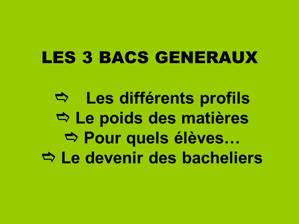 LES 3 BACS GENERAUX Les différents profils Le poids des matières Pour quels élèves… Le devenir des bacheliers
