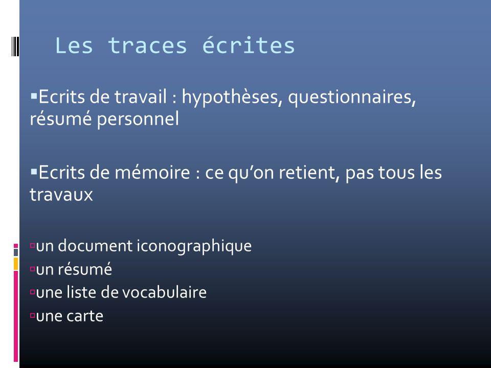 Les traces écrites Ecrits de travail : hypothèses, questionnaires, résumé personnel Ecrits de mémoire : ce quon retient, pas tous les travaux un docum