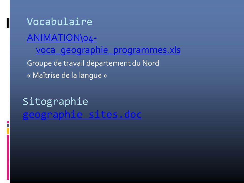 Vocabulaire ANIMATION\04- voca_geographie_programmes.xls Groupe de travail département du Nord « Maîtrise de la langue » Sitographie geographie sites.