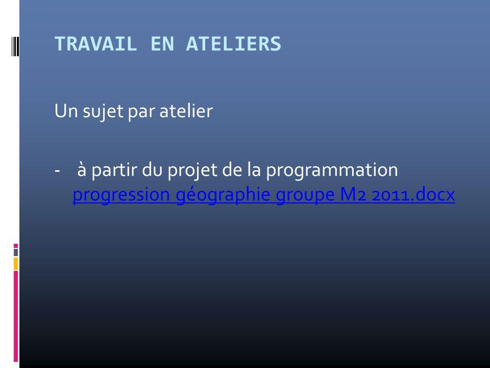 TRAVAIL EN ATELIERS Un sujet par atelier - à partir du projet de la programmation progression géographie groupe M2 2011.docx progression géographie gr