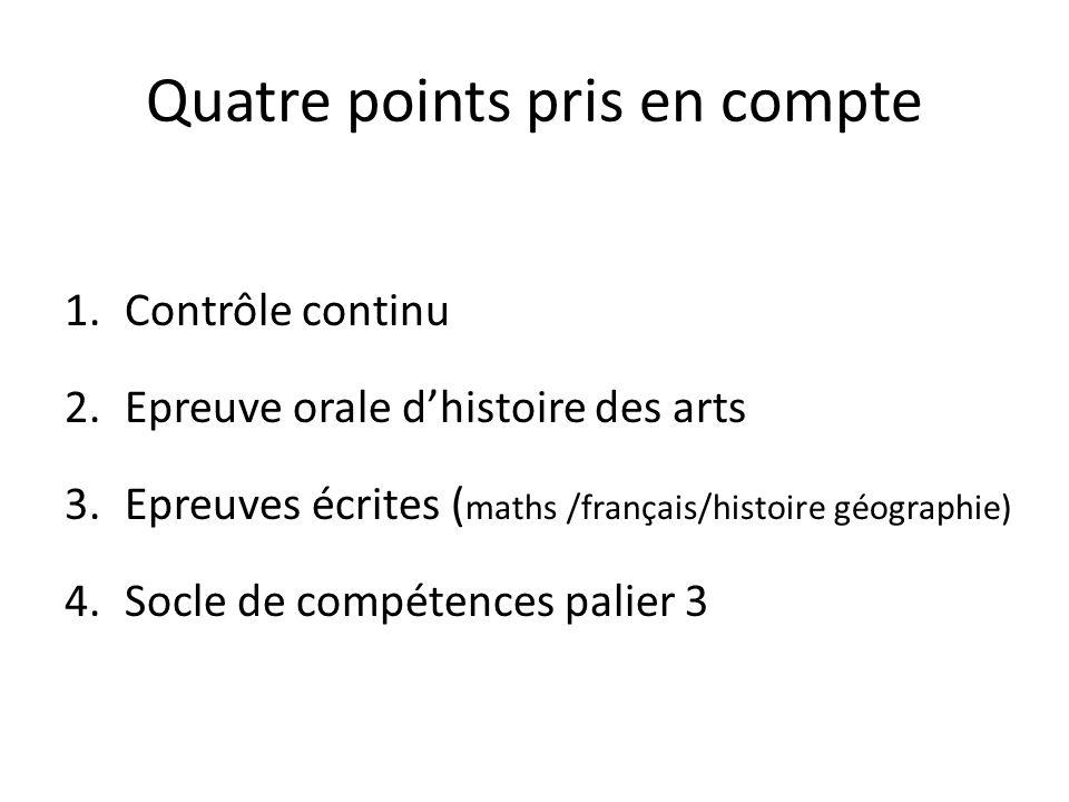 Quatre points pris en compte 1.Contrôle continu 2.Epreuve orale dhistoire des arts 3.Epreuves écrites ( maths /français/histoire géographie) 4.Socle d
