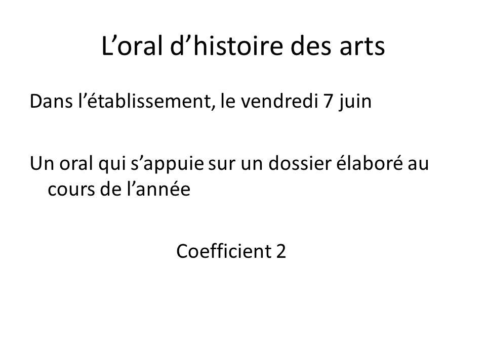 Loral dhistoire des arts Dans létablissement, le vendredi 7 juin Un oral qui sappuie sur un dossier élaboré au cours de lannée Coefficient 2