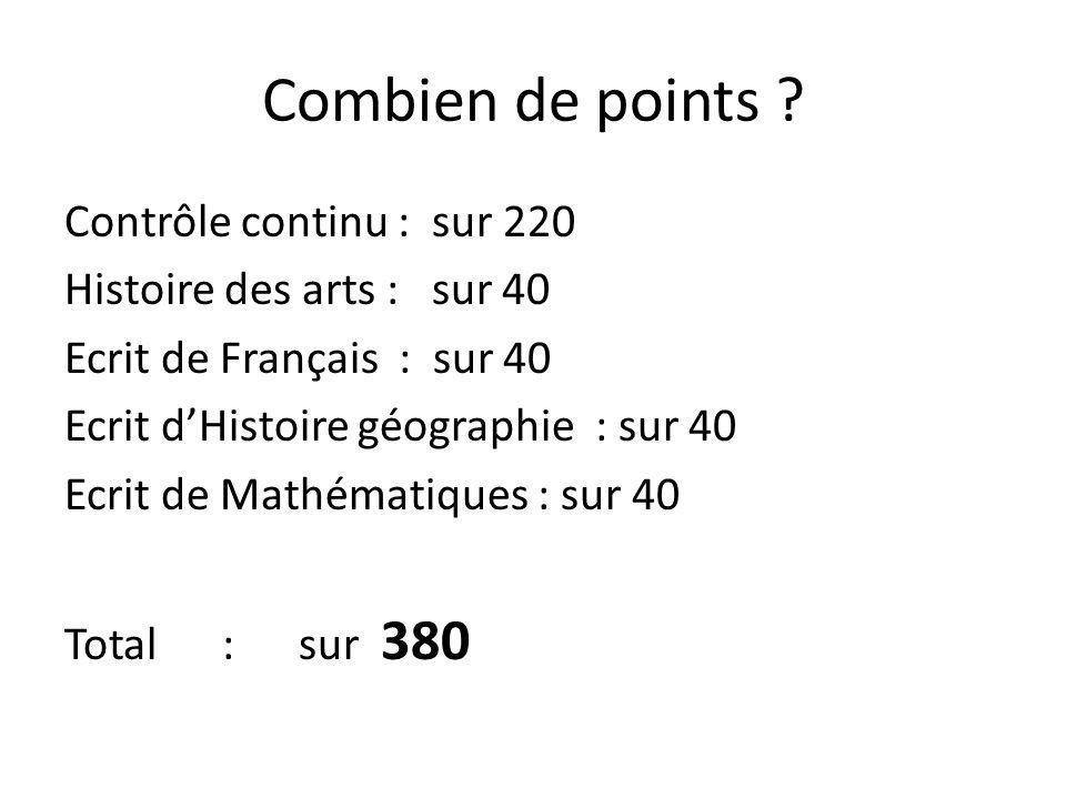 Combien de points ? Contrôle continu : sur 220 Histoire des arts : sur 40 Ecrit de Français : sur 40 Ecrit dHistoire géographie : sur 40 Ecrit de Math