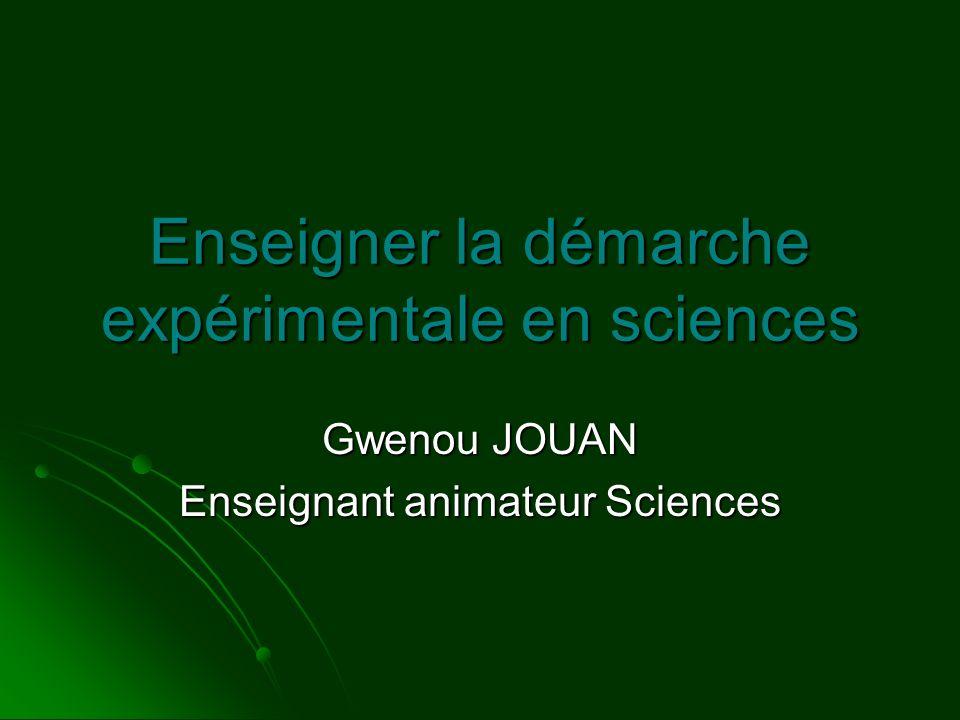 Enseigner la démarche expérimentale en sciences Gwenou JOUAN Enseignant animateur Sciences