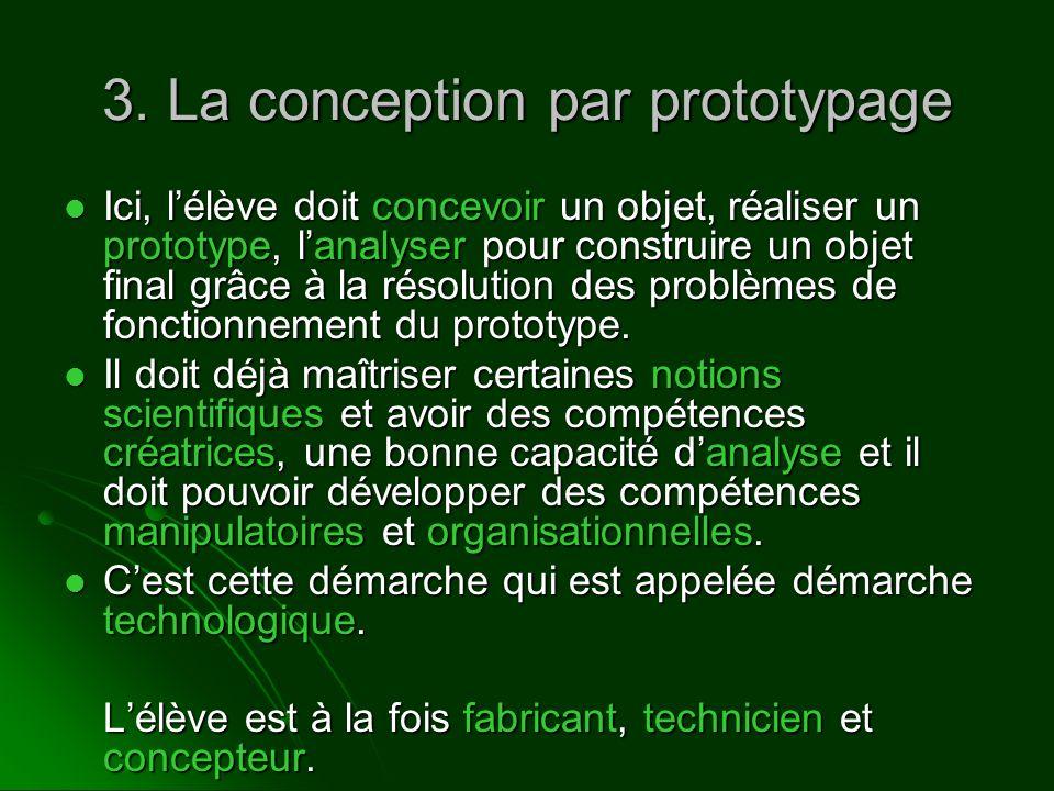3. La conception par prototypage Ici, lélève doit concevoir un objet, réaliser un prototype, lanalyser pour construire un objet final grâce à la résol