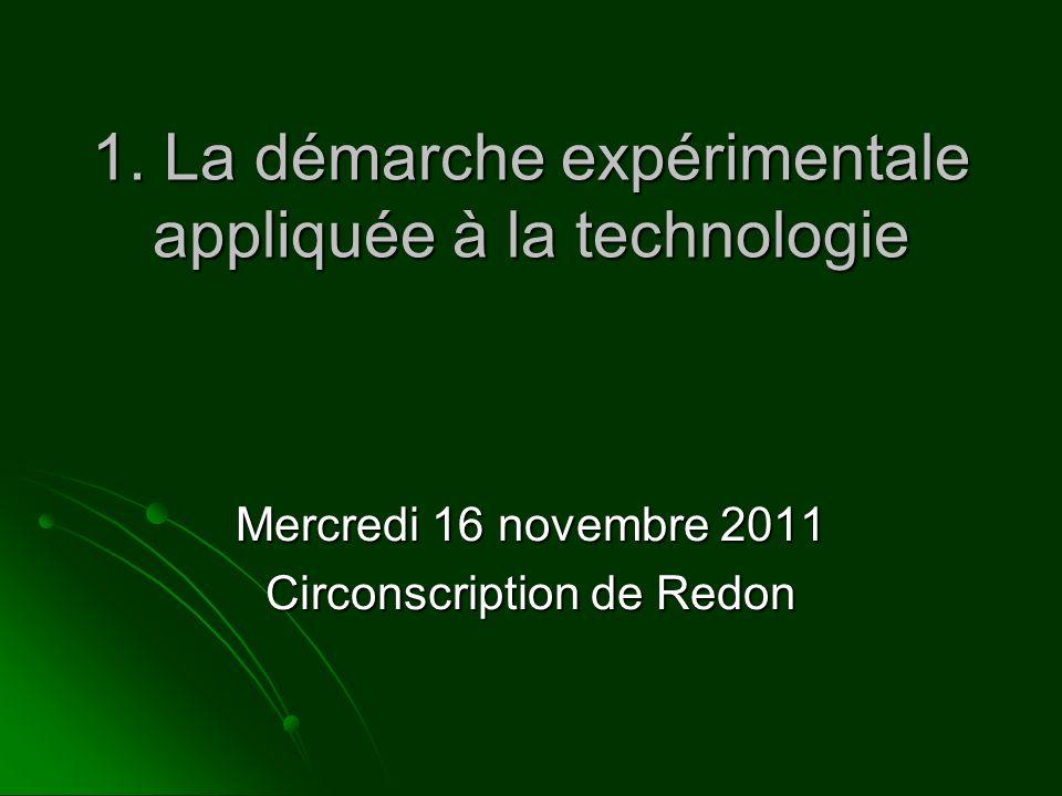1. La démarche expérimentale appliquée à la technologie Mercredi 16 novembre 2011 Circonscription de Redon