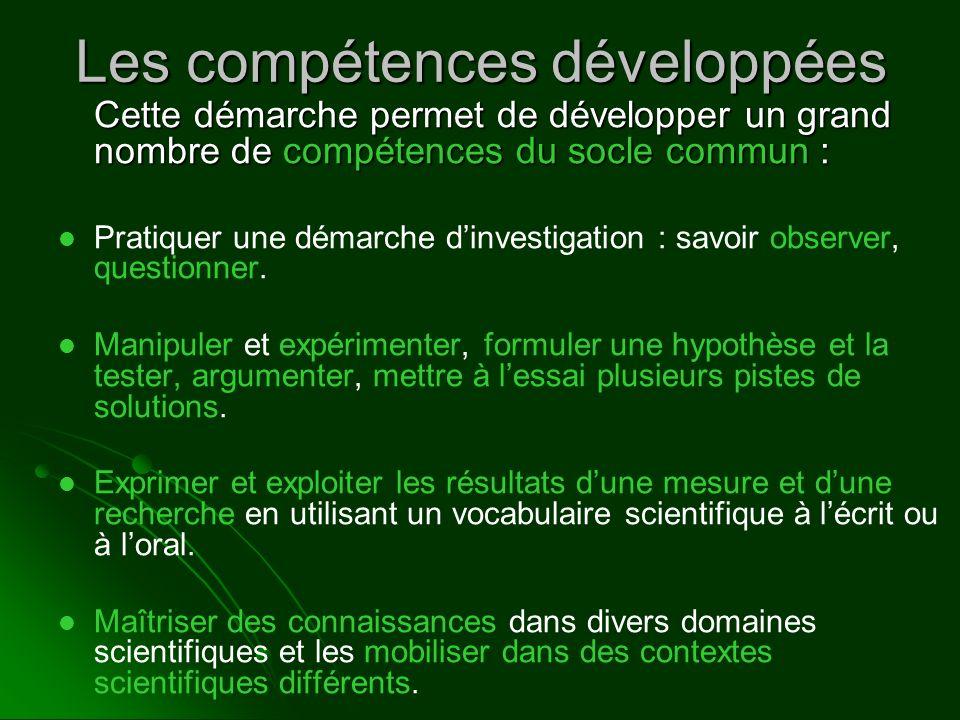 Les compétences développées Cette démarche permet de développer un grand nombre de compétences du socle commun : Pratiquer une démarche dinvestigation