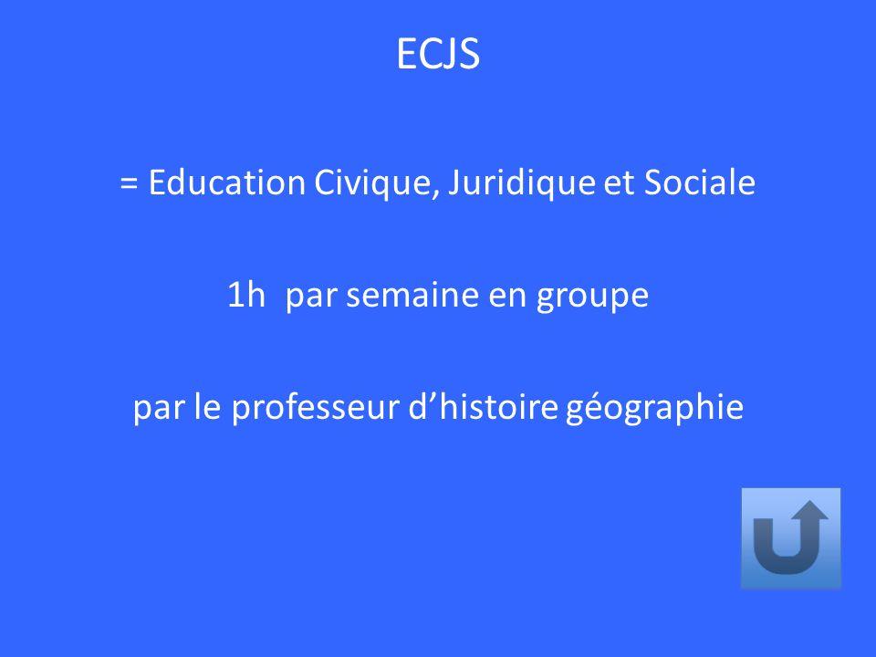 ECJS = Education Civique, Juridique et Sociale 1h par semaine en groupe par le professeur dhistoire géographie
