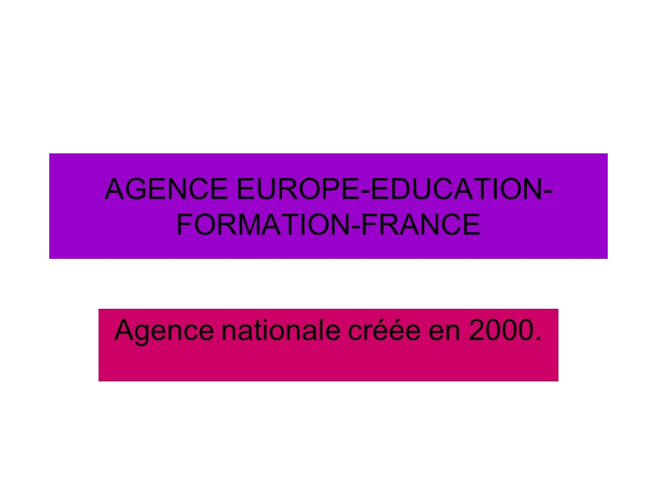 AGENCE EUROPE-EDUCATION- FORMATION-FRANCE Agence nationale créée en 2000.