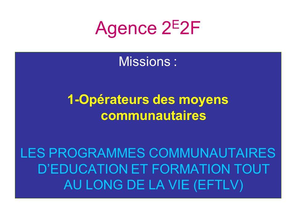 Agence 2 E 2F Missions : 1-Opérateurs des moyens communautaires LES PROGRAMMES COMMUNAUTAIRES DEDUCATION ET FORMATION TOUT AU LONG DE LA VIE (EFTLV)