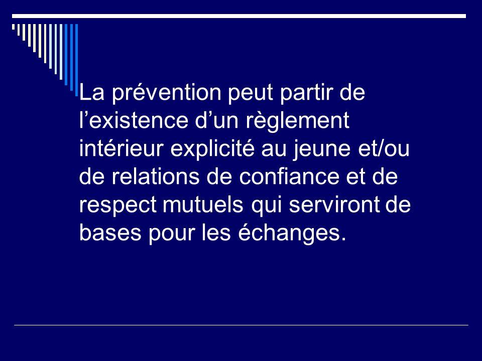 La prévention peut partir de lexistence dun règlement intérieur explicité au jeune et/ou de relations de confiance et de respect mutuels qui serviront de bases pour les échanges.