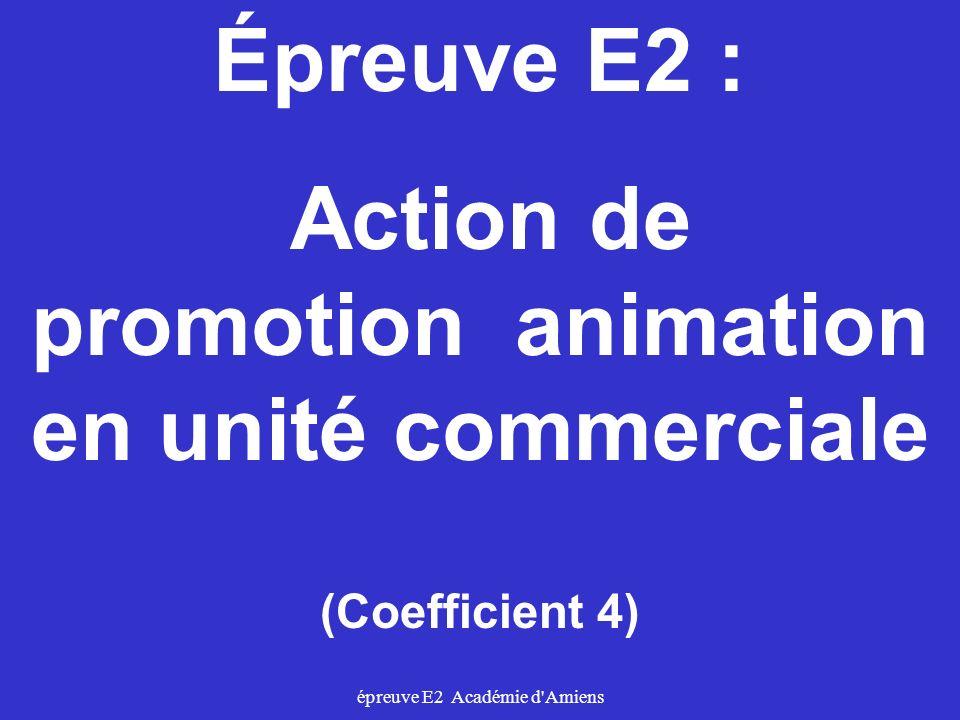 épreuve E2 Académie d'Amiens Épreuve E2 : Action de promotion animation en unité commerciale (Coefficient 4)