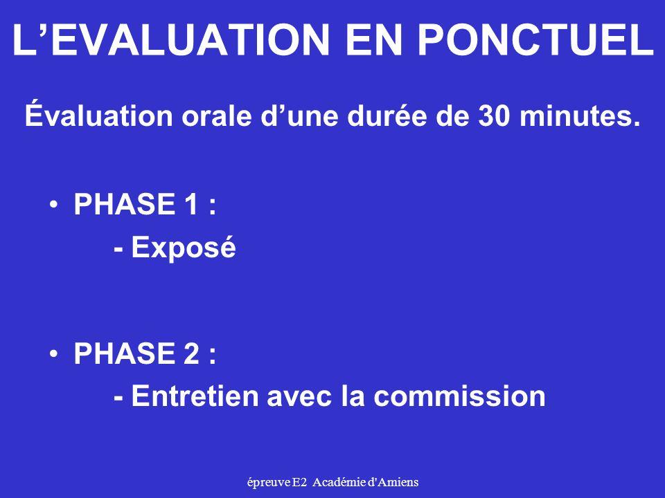 épreuve E2 Académie d'Amiens LEVALUATION EN PONCTUEL PHASE 1 : - Exposé PHASE 2 : - Entretien avec la commission Évaluation orale dune durée de 30 min