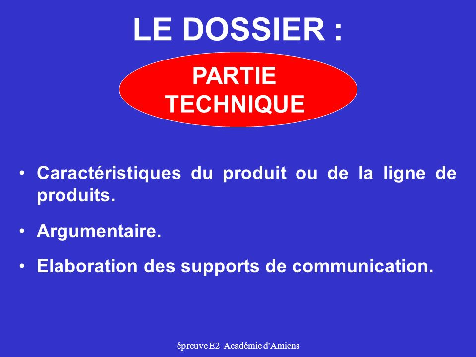 épreuve E2 Académie d'Amiens LE DOSSIER : Caractéristiques du produit ou de la ligne de produits. Argumentaire. Elaboration des supports de communicat