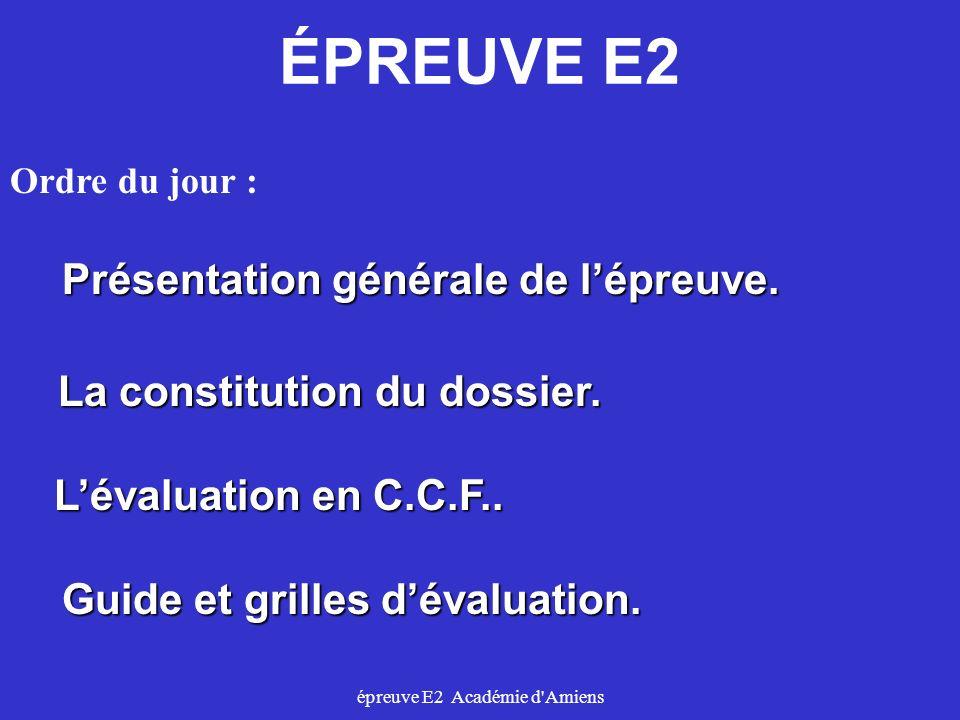 épreuve E2 Académie d'Amiens ÉPREUVE E2 Ordre du jour : Présentation générale de lépreuve. La constitution du dossier. Lévaluation en C.C.F.. Guide et
