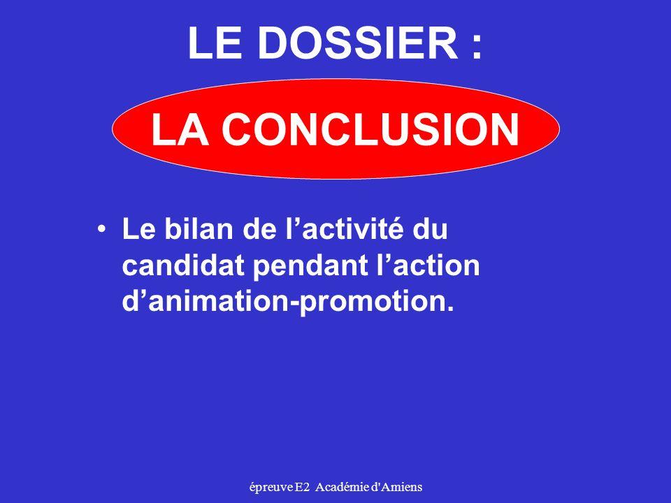 épreuve E2 Académie d'Amiens LE DOSSIER : Le bilan de lactivité du candidat pendant laction danimation-promotion. LA CONCLUSION
