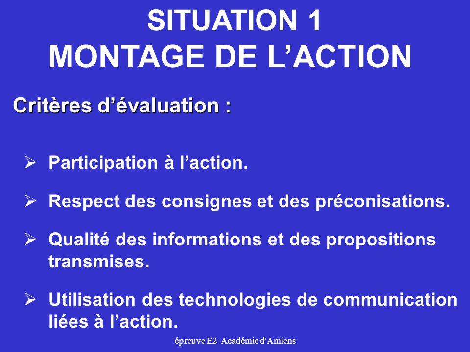 épreuve E2 Académie d'Amiens SITUATION 1 MONTAGE DE LACTION Critères dévaluation : Participation à laction. Respect des consignes et des préconisation