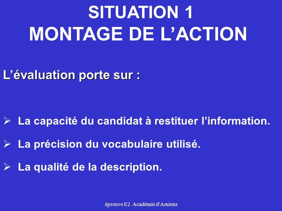 épreuve E2 Académie d'Amiens SITUATION 1 MONTAGE DE LACTION Lévaluation porte sur : La capacité du candidat à restituer linformation. La précision du