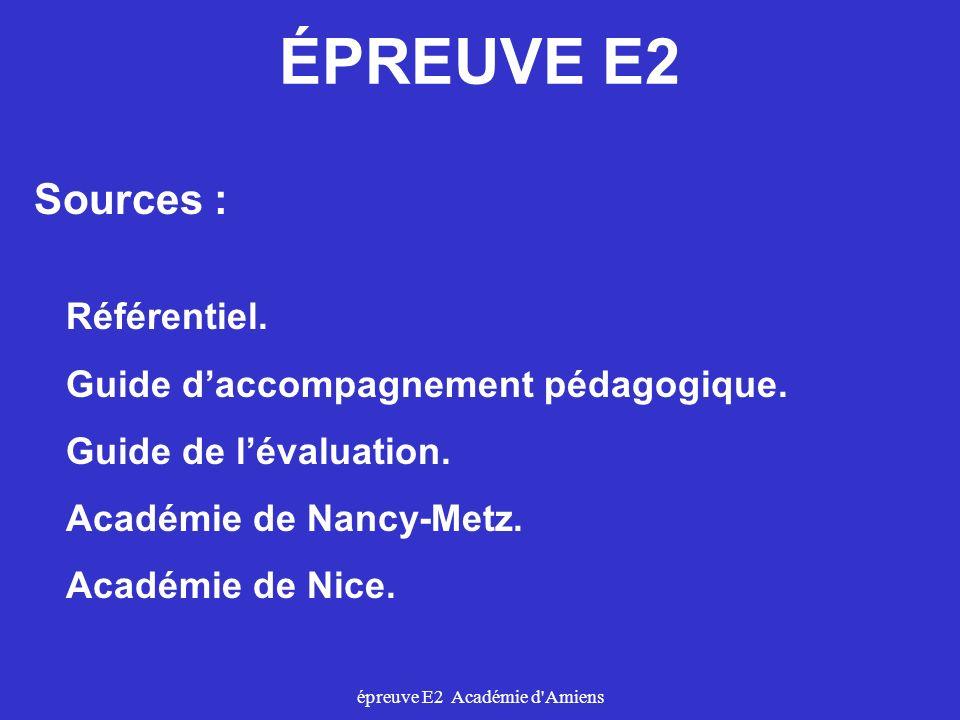 épreuve E2 Académie d'Amiens Sources : Référentiel. Guide daccompagnement pédagogique. Guide de lévaluation. Académie de Nancy-Metz. Académie de Nice.