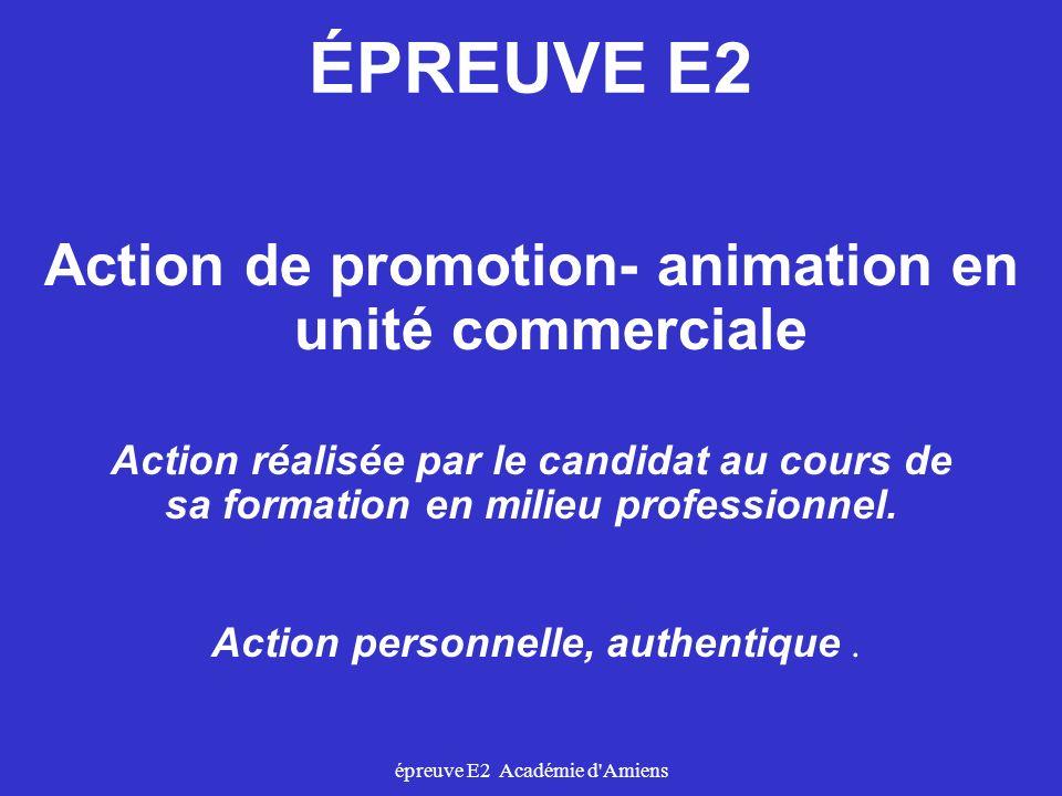 épreuve E2 Académie d'Amiens ÉPREUVE E2 Action de promotion- animation en unité commerciale Action réalisée par le candidat au cours de sa formation e