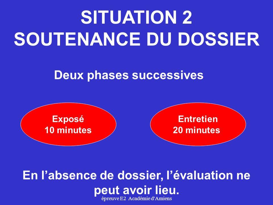 épreuve E2 Académie d'Amiens SITUATION 2 SOUTENANCE DU DOSSIER Exposé 10 minutes Deux phases successives Entretien 20 minutes En labsence de dossier,