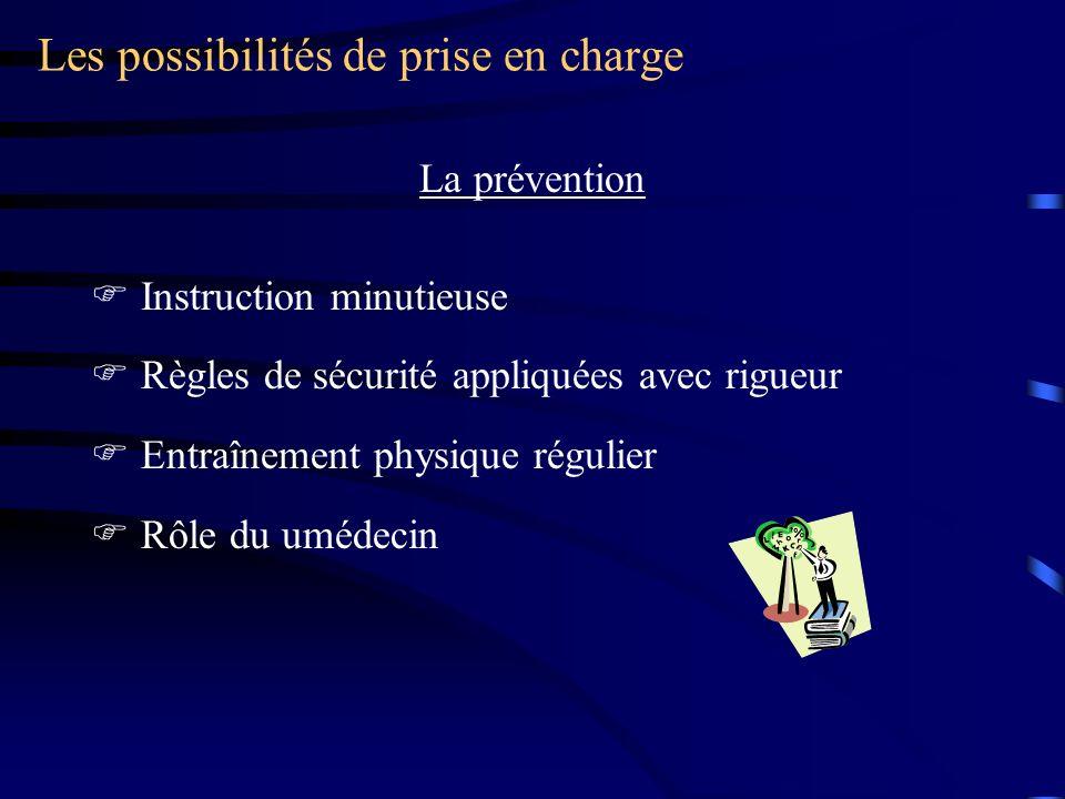 Les possibilités de prise en charge La prévention Instruction minutieuse Règles de sécurité appliquées avec rigueur Entraînement physique régulier Rôle du umédecin