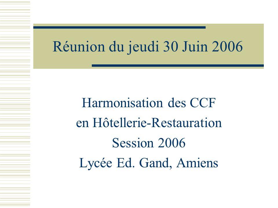 Réunion du jeudi 30 Juin 2006 Harmonisation des CCF en Hôtellerie-Restauration Session 2006 Lycée Ed. Gand, Amiens