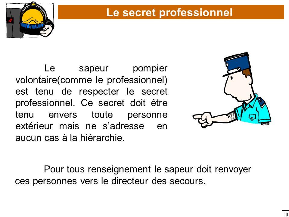 II Le sapeur pompier volontaire(comme le professionnel) est tenu de respecter le secret professionnel. Ce secret doit être tenu envers toute personne