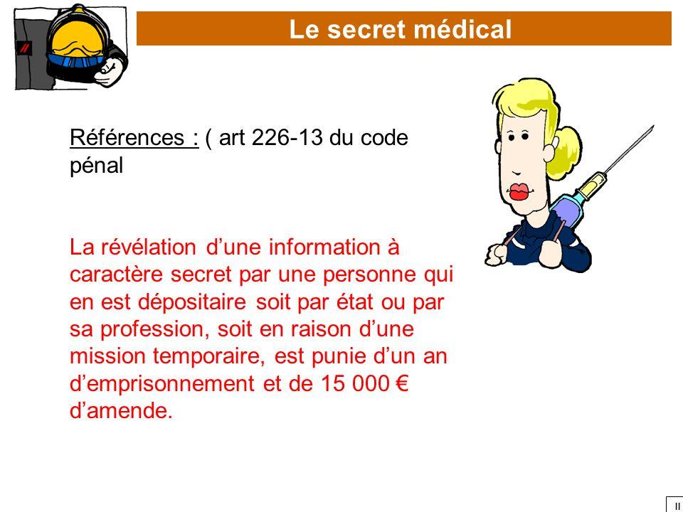 II Le secret médical Références : ( art 226-13 du code pénal La révélation dune information à caractère secret par une personne qui en est dépositaire
