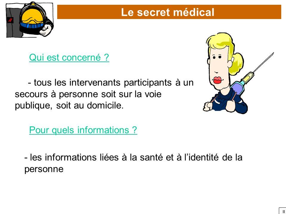 II Le secret médical Qui est concerné ? - tous les intervenants participants à un secours à personne soit sur la voie publique, soit au domicile. Pour